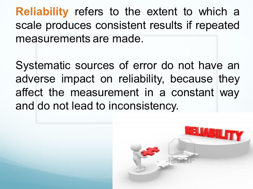 Reliability refers to the extent to which a scale produces consistent results if repeated measurements are made. Systematic sources of error do not ha