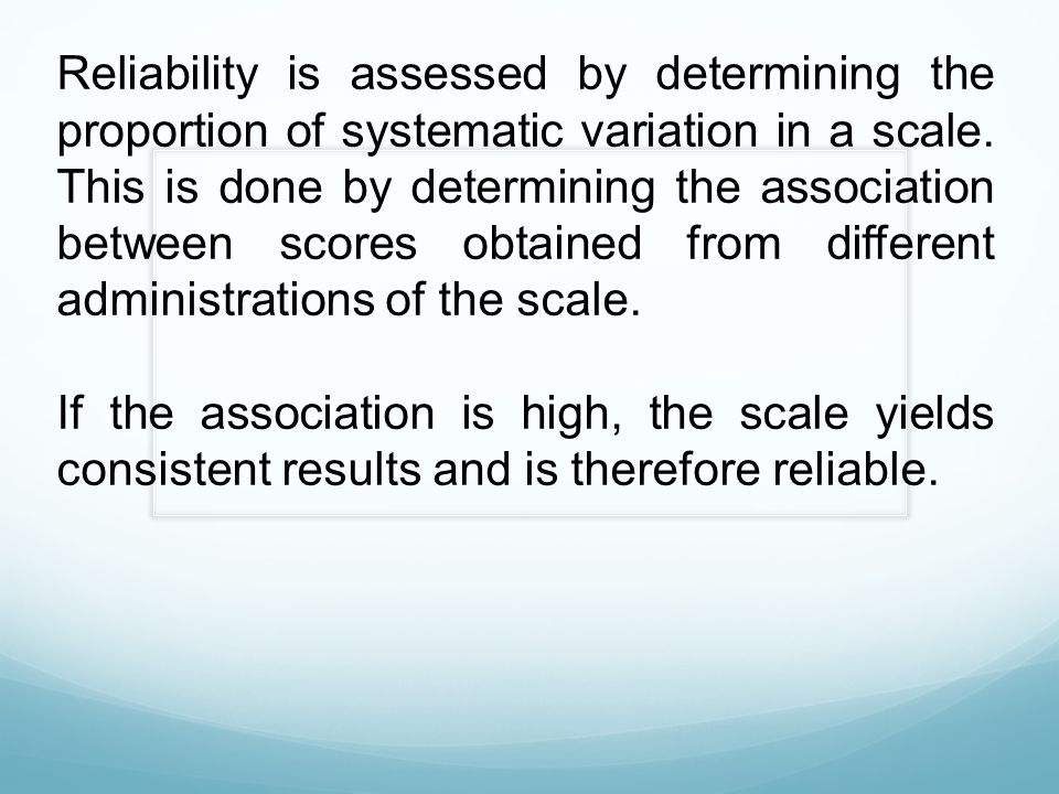 Reliability is assessed by determining the proportion of systematic variation in a scale. This is done by determining the association between scores o