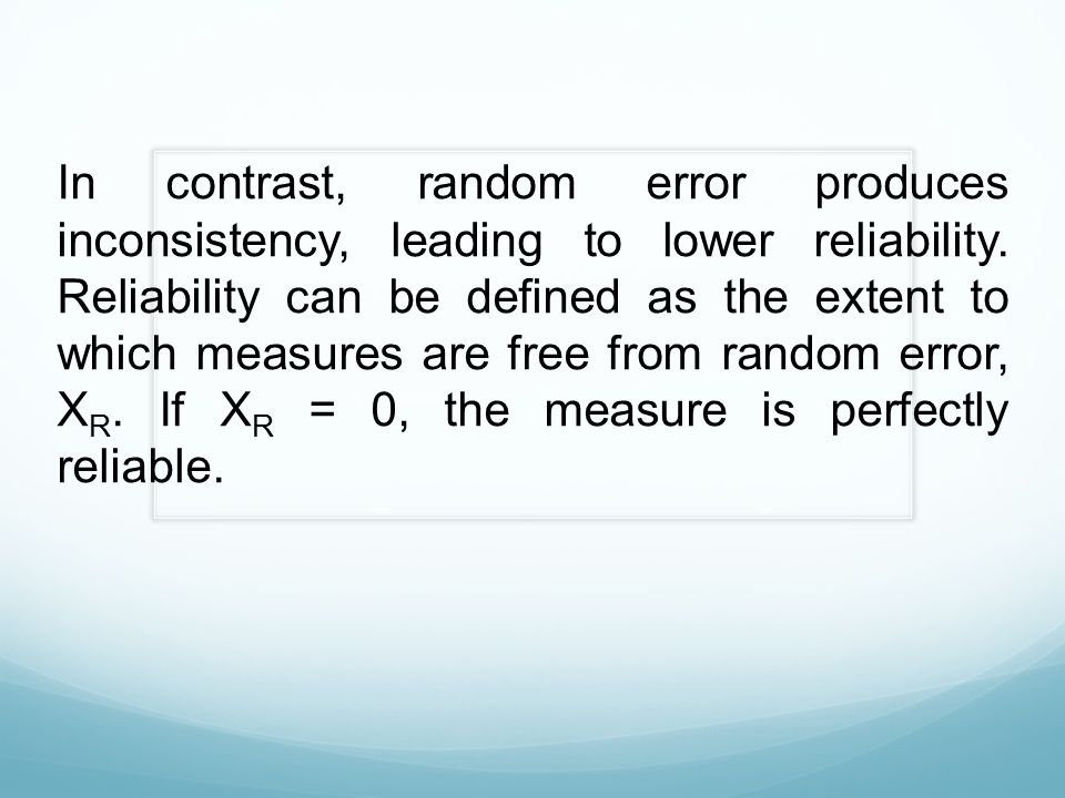 In contrast, random error produces inconsistency, leading to lower reliability. Reliability can be defined as the extent to which measures are free fr