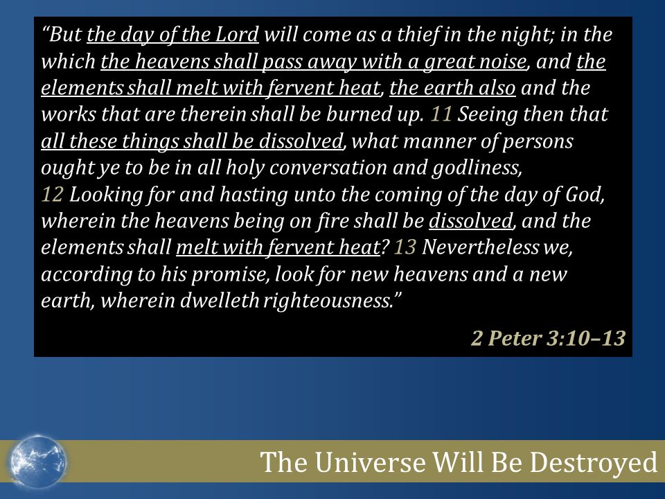 The Universe Will Be Destroyed But the day of the Lord will come as a thief in the night; in the which the heavens shall pass away with a great noise, and the elements shall melt with fervent heat, the earth also and the works that are therein shall be burned up.