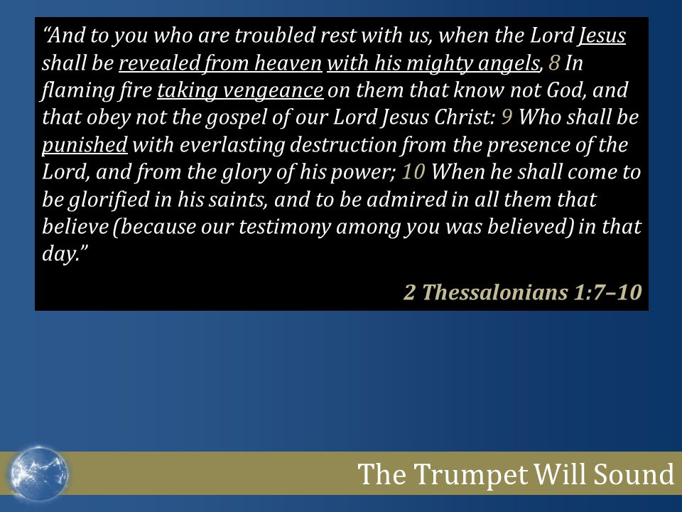 The Trumpet Will Sound And to you who are troubled rest with us, when the Lord Jesus shall be revealed from heaven with his mighty angels, 8 In flaming fire taking vengeance on them that know not God, and that obey not the gospel of our Lord Jesus Christ: 9 Who shall be punished with everlasting destruction from the presence of the Lord, and from the glory of his power; 10 When he shall come to be glorified in his saints, and to be admired in all them that believe (because our testimony among you was believed) in that day. 2 Thessalonians 1:7–10