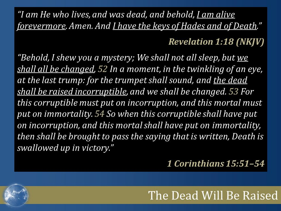The Dead Will Be Raised I am He who lives, and was dead, and behold, I am alive forevermore.