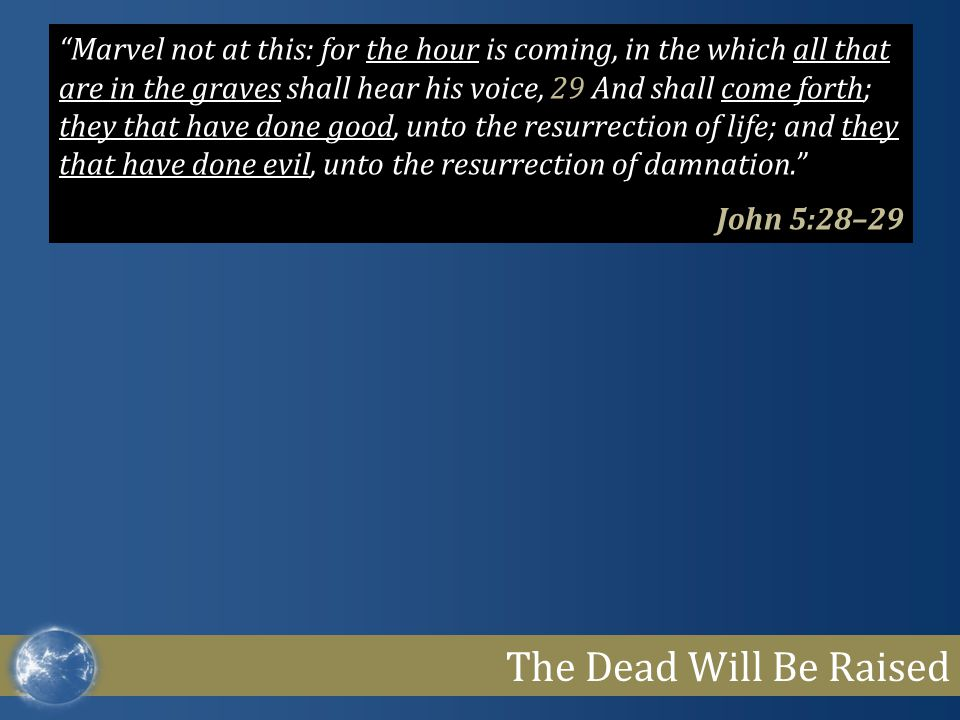 The Dead Will Be Raised Marvel not at this: for the hour is coming, in the which all that are in the graves shall hear his voice, 29 And shall come forth; they that have done good, unto the resurrection of life; and they that have done evil, unto the resurrection of damnation. John 5:28–29