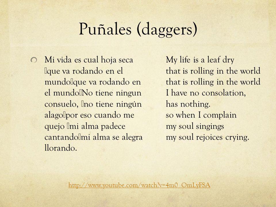 Puñales (daggers) Mi vida es cual hoja seca que va rodando en el mundo que va rodando en el mundo No tiene ningun consuelo, no tiene ningún alago por