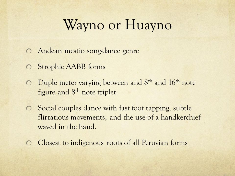 Wayno or Huayno Andean mestio song-dance genre Strophic AABB forms Duple meter varying between and 8 th and 16 th note figure and 8 th note triplet. S