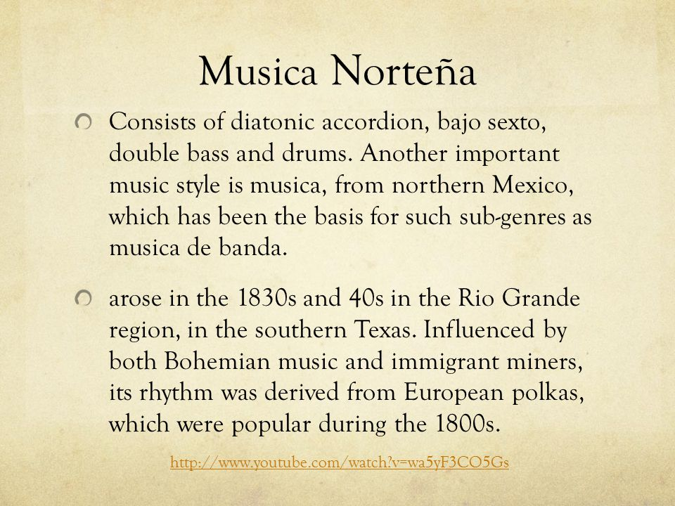 Musica Norteña Consists of diatonic accordion, bajo sexto, double bass and drums. Another important music style is musica, from northern Mexico, which
