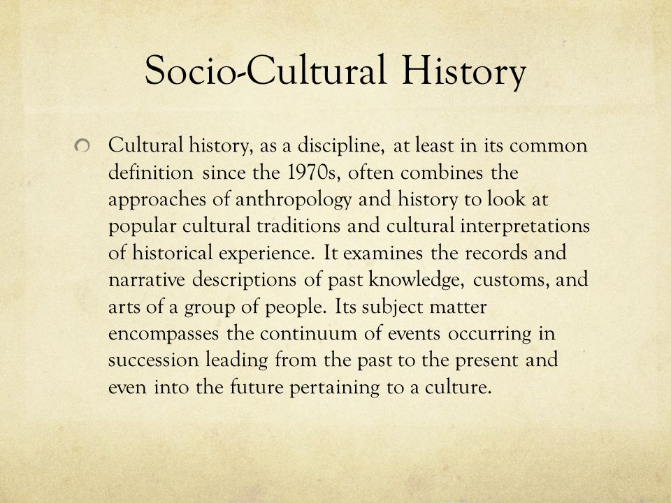 Socio-Cultural History Cultural history, as a discipline, at least in its common definition since the 1970s, often combines the approaches of anthropo