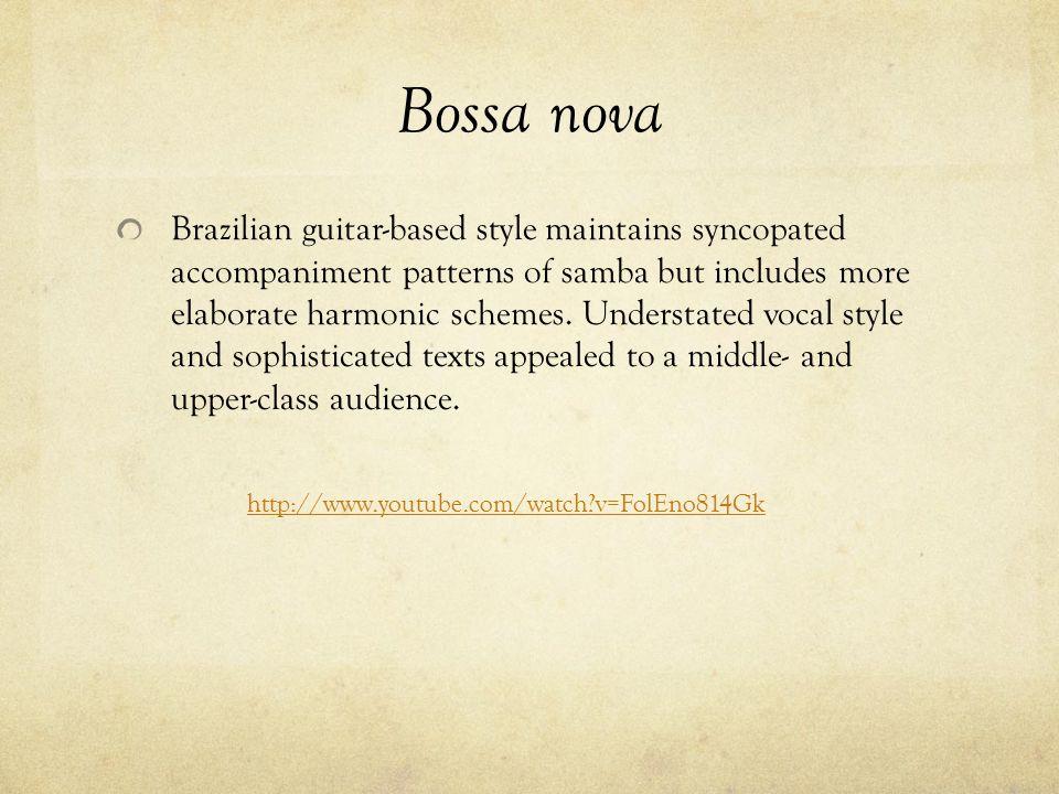 Bossa nova Brazilian guitar-based style maintains syncopated accompaniment patterns of samba but includes more elaborate harmonic schemes. Understated