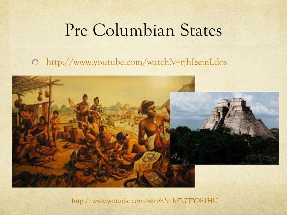 Pre Columbian States http://www.youtube.com/watch?v=rjhIzemLdos http://www.youtube.com/watch?v=kZL7TY9b1HU
