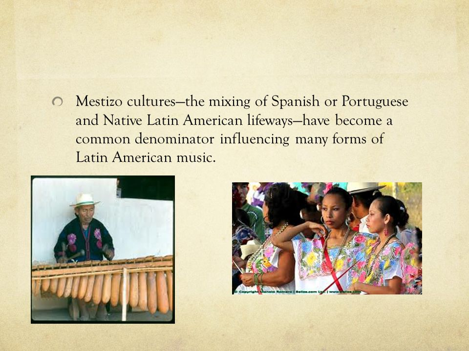 Mestizo cultures—the mixing of Spanish or Portuguese and Native Latin American lifeways—have become a common denominator influencing many forms of Lat