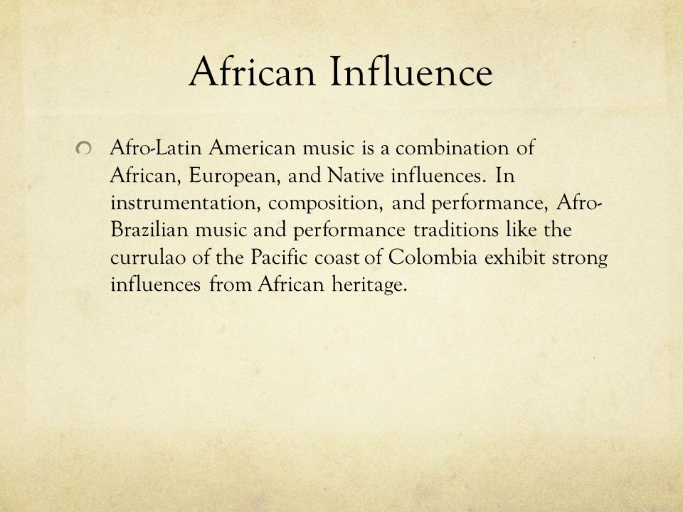 African Influence Afro-Latin American music is a combination of African, European, and Native influences. In instrumentation, composition, and perform