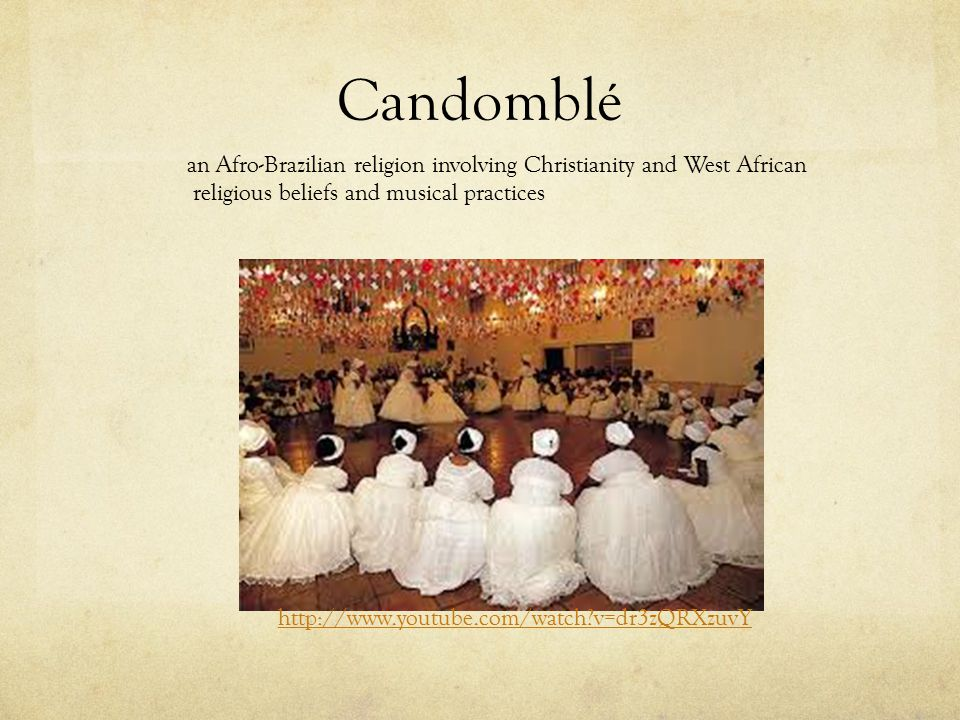 Candomblé http://www.youtube.com/watch?v=dr3zQRXzuvY an Afro-Brazilian religion involving Christianity and West African religious beliefs and musical