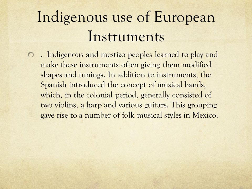 Indigenous use of European Instruments. Indigenous and mestizo peoples learned to play and make these instruments often giving them modified shapes an