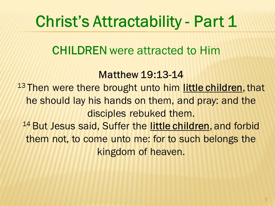 6 Christ's Attractability - Part 1 Matthew 19:13-14 13 Then were there brought unto him little children, that he should lay his hands on them, and pray: and the disciples rebuked them.