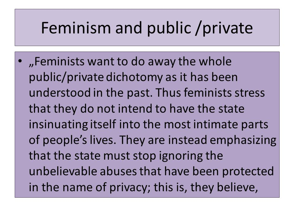 """Feminism and public /private """"Feminists want to do away the whole public/private dichotomy as it has been understood in the past. Thus feminists stres"""