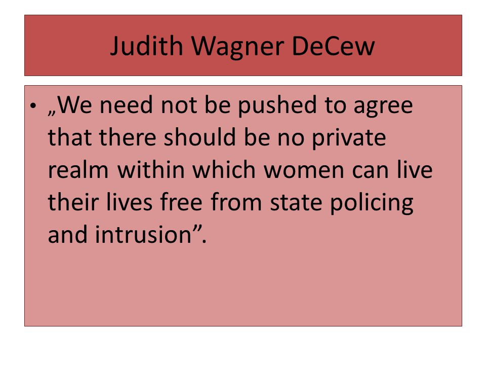 """Judith Wagner DeCew """" We need not be pushed to agree that there should be no private realm within which women can live their lives free from state pol"""