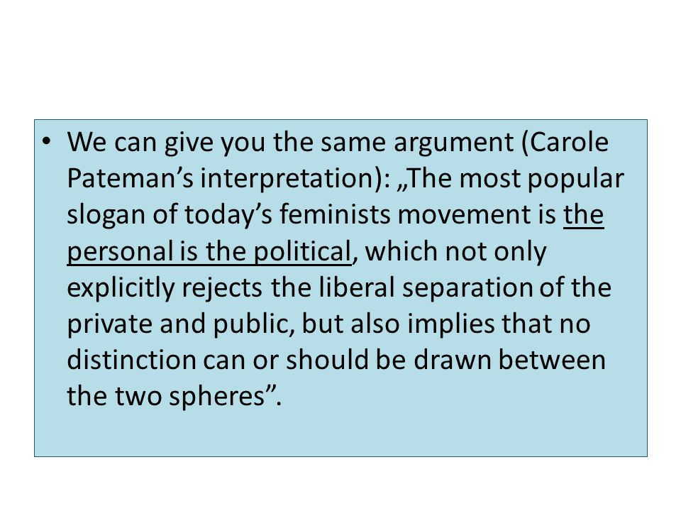"We can give you the same argument (Carole Pateman's interpretation): ""The most popular slogan of today's feminists movement is the personal is the political, which not only explicitly rejects the liberal separation of the private and public, but also implies that no distinction can or should be drawn between the two spheres ."