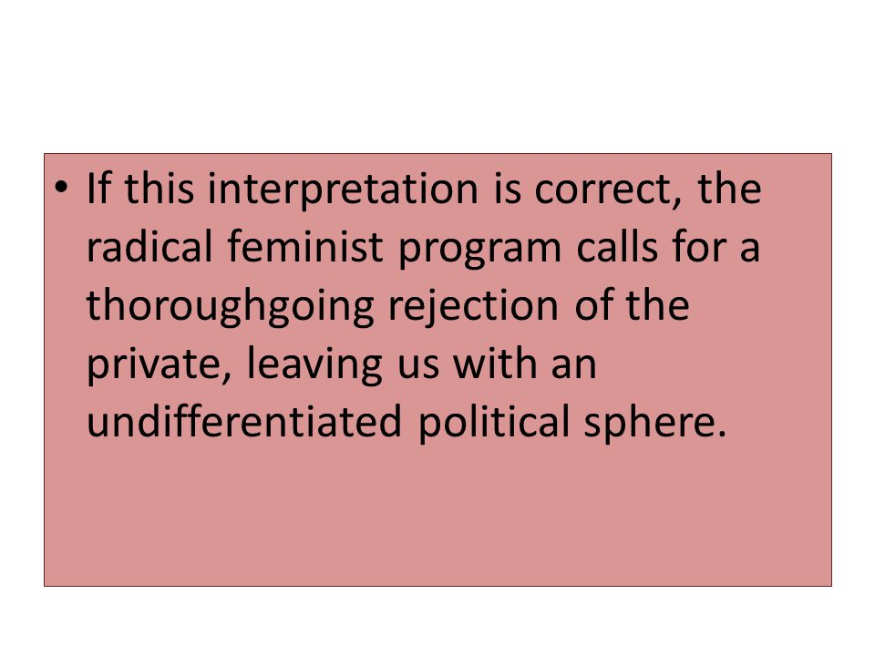 If this interpretation is correct, the radical feminist program calls for a thoroughgoing rejection of the private, leaving us with an undifferentiated political sphere.