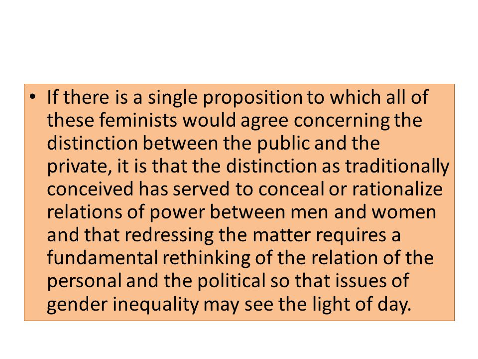If there is a single proposition to which all of these feminists would agree concerning the distinction between the public and the private, it is that