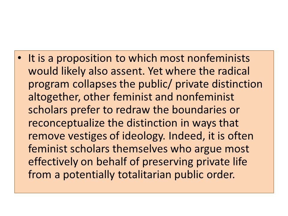 It is a proposition to which most nonfeminists would likely also assent. Yet where the radical program collapses the public/ private distinction altog