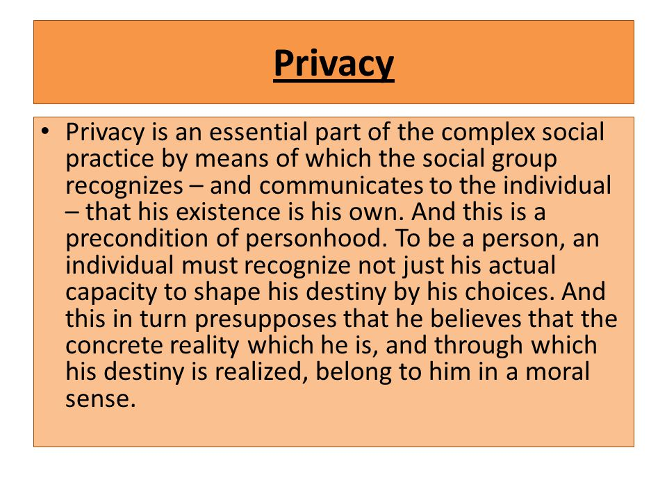 Privacy Privacy is an essential part of the complex social practice by means of which the social group recognizes – and communicates to the individual