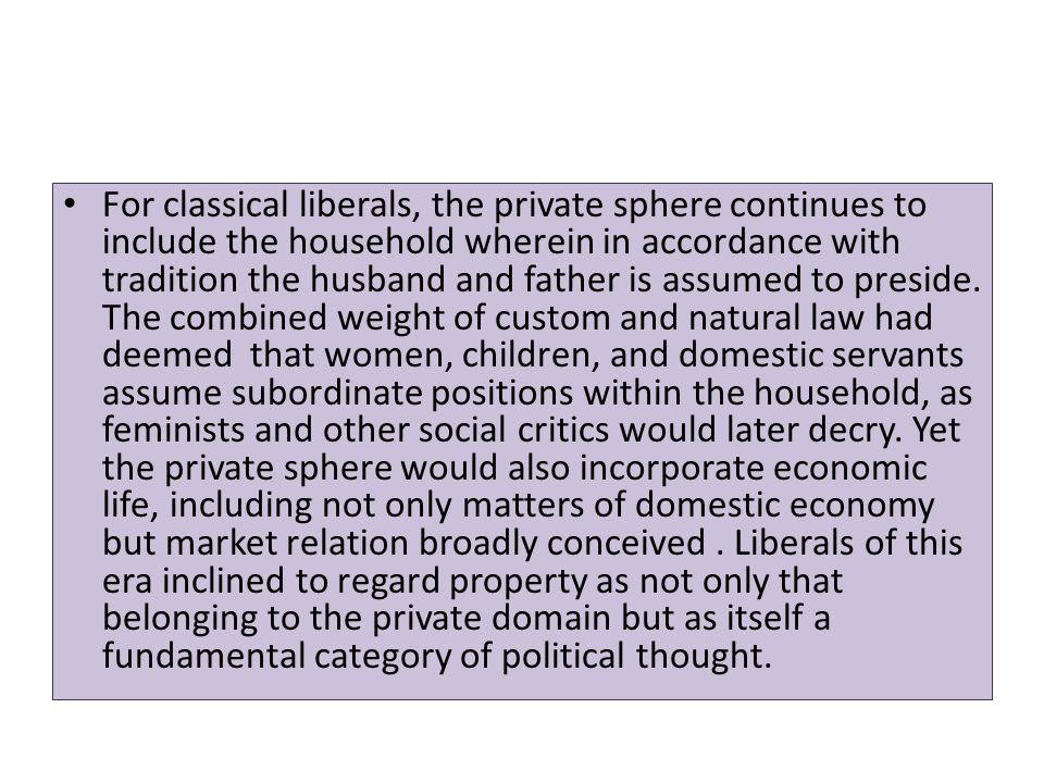 For classical liberals, the private sphere continues to include the household wherein in accordance with tradition the husband and father is assumed to preside.