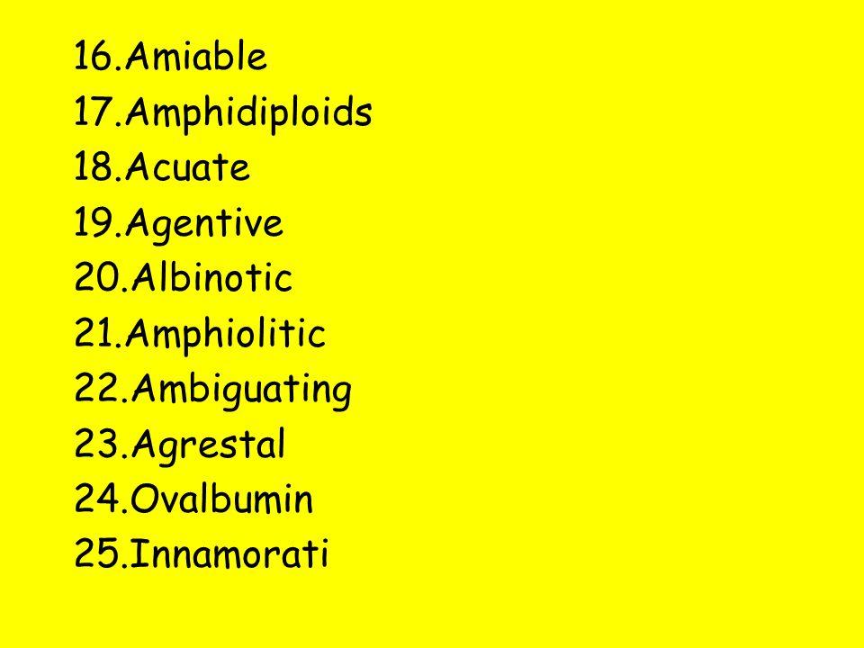 16.Amiable 17.Amphidiploids 18.Acuate 19.Agentive 20.Albinotic 21.Amphiolitic 22.Ambiguating 23.Agrestal 24.Ovalbumin 25.Innamorati