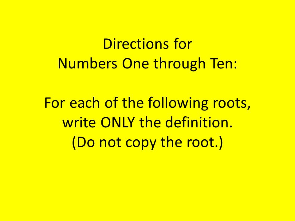 Directions for Numbers One through Ten: For each of the following roots, write ONLY the definition.