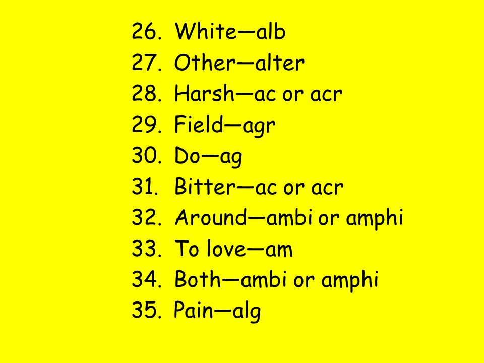 26.White—alb 27.Other—alter 28.Harsh—ac or acr 29.Field—agr 30.Do—ag 31.Bitter—ac or acr 32.Around—ambi or amphi 33.To love—am 34.Both—ambi or amphi 35.Pain—alg