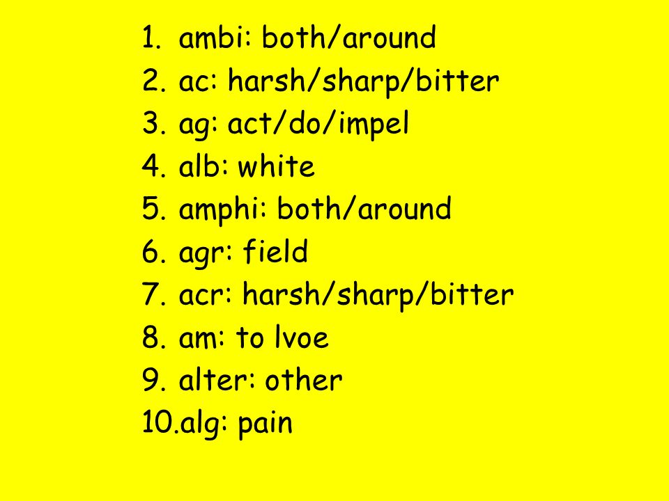 1.ambi: both/around 2.ac: harsh/sharp/bitter 3.ag: act/do/impel 4.alb: white 5.amphi: both/around 6.agr: field 7.acr: harsh/sharp/bitter 8.am: to lvoe 9.alter: other 10.alg: pain