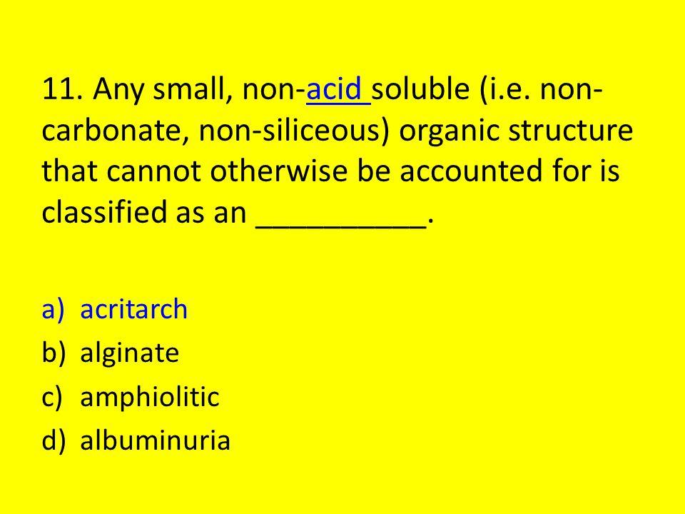 11.Any small, non-acid soluble (i.e.