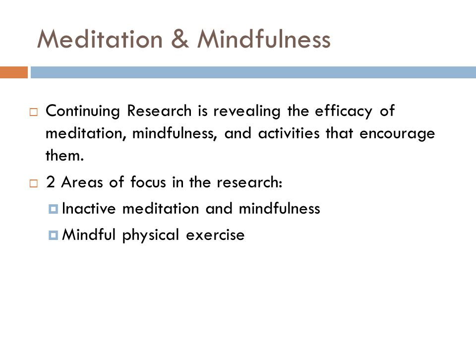  Continuing Research is revealing the efficacy of meditation, mindfulness, and activities that encourage them.  2 Areas of focus in the research: 
