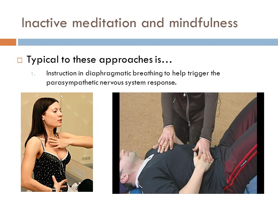  Typical to these approaches is… 1. Instruction in diaphragmatic breathing to help trigger the parasympathetic nervous system response. Inactive medi