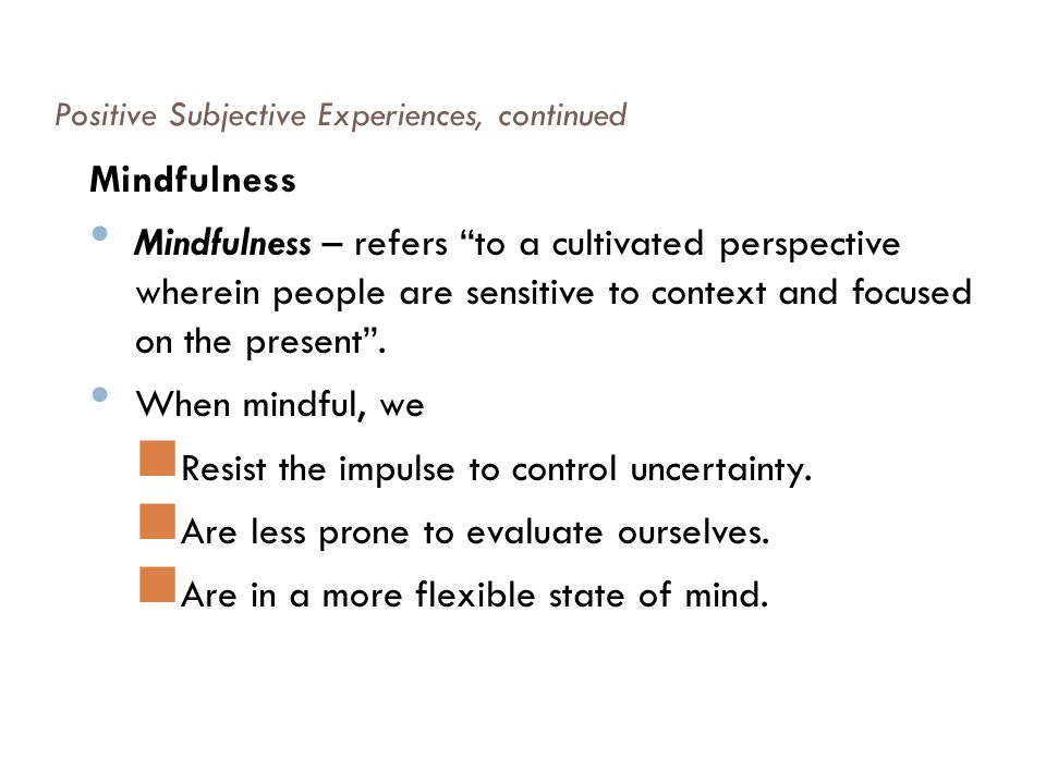 """Positive Subjective Experiences, continued Mindfulness Mindfulness – refers """"to a cultivated perspective wherein people are sensitive to context and f"""
