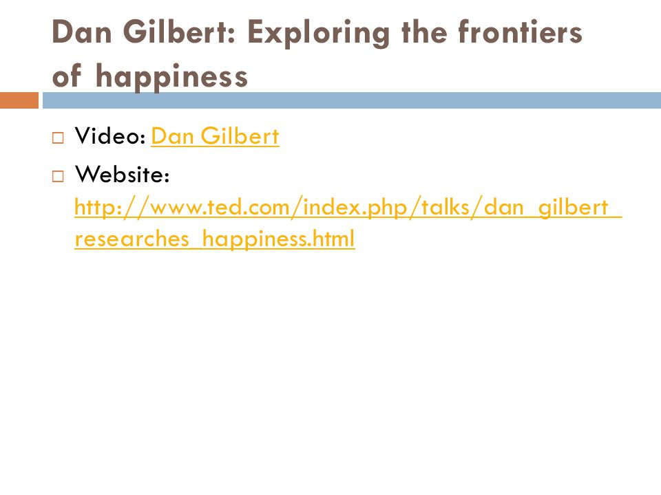 Dan Gilbert: Exploring the frontiers of happiness  Video: Dan GilbertDan Gilbert  Website: http://www.ted.com/index.php/talks/dan_gilbert_ researche