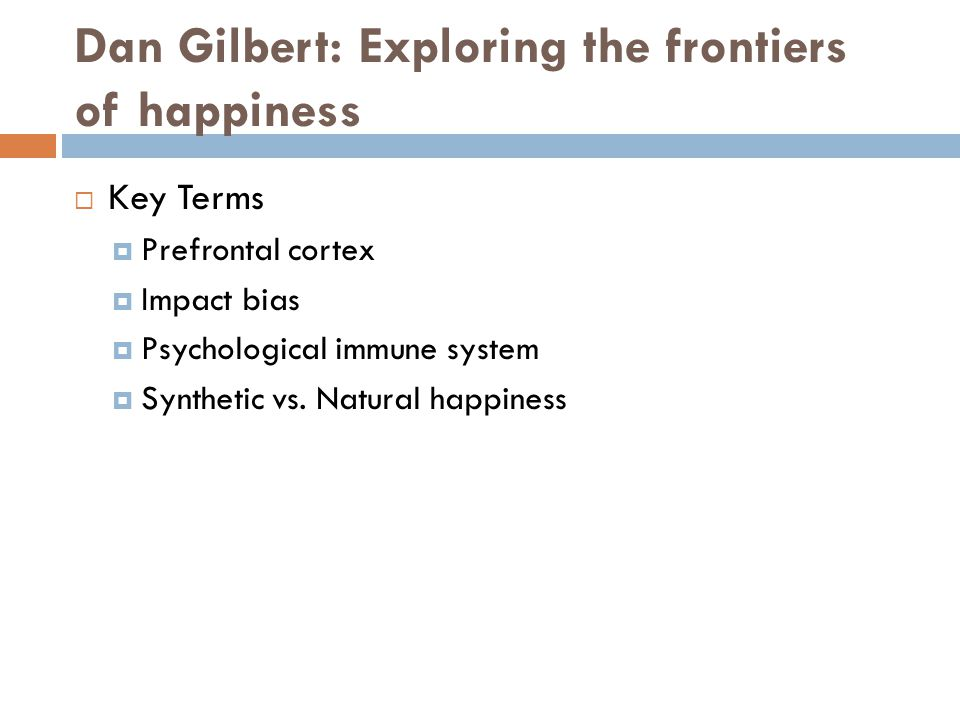 Dan Gilbert: Exploring the frontiers of happiness  Key Terms  Prefrontal cortex  Impact bias  Psychological immune system  Synthetic vs. Natural