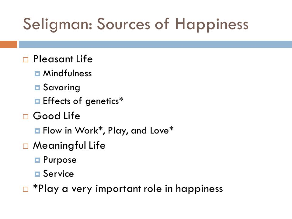 Seligman: Sources of Happiness  Pleasant Life  Mindfulness  Savoring  Effects of genetics*  Good Life  Flow in Work*, Play, and Love*  Meaningf