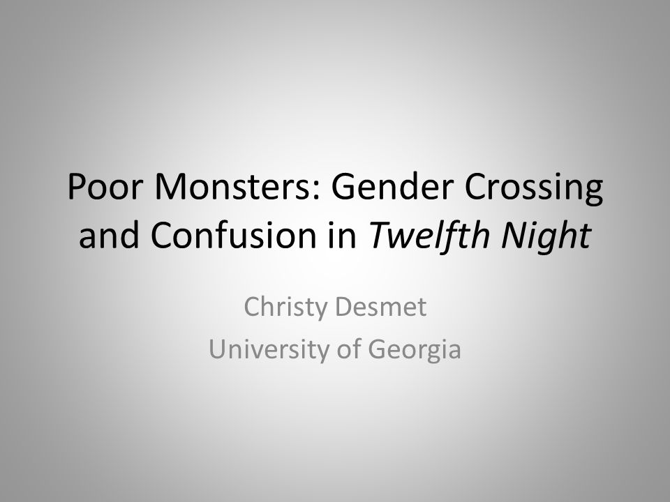 Poor Monsters: Gender Crossing and Confusion in Twelfth Night Christy Desmet University of Georgia