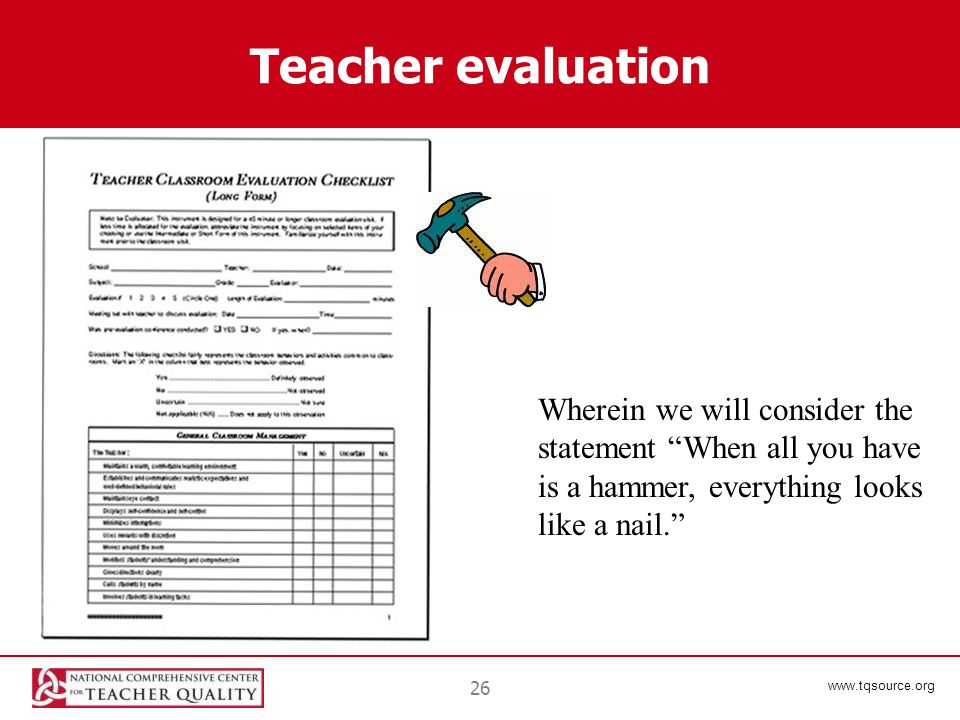 www.tqsource.org Teacher evaluation 26 Wherein we will consider the statement When all you have is a hammer, everything looks like a nail.