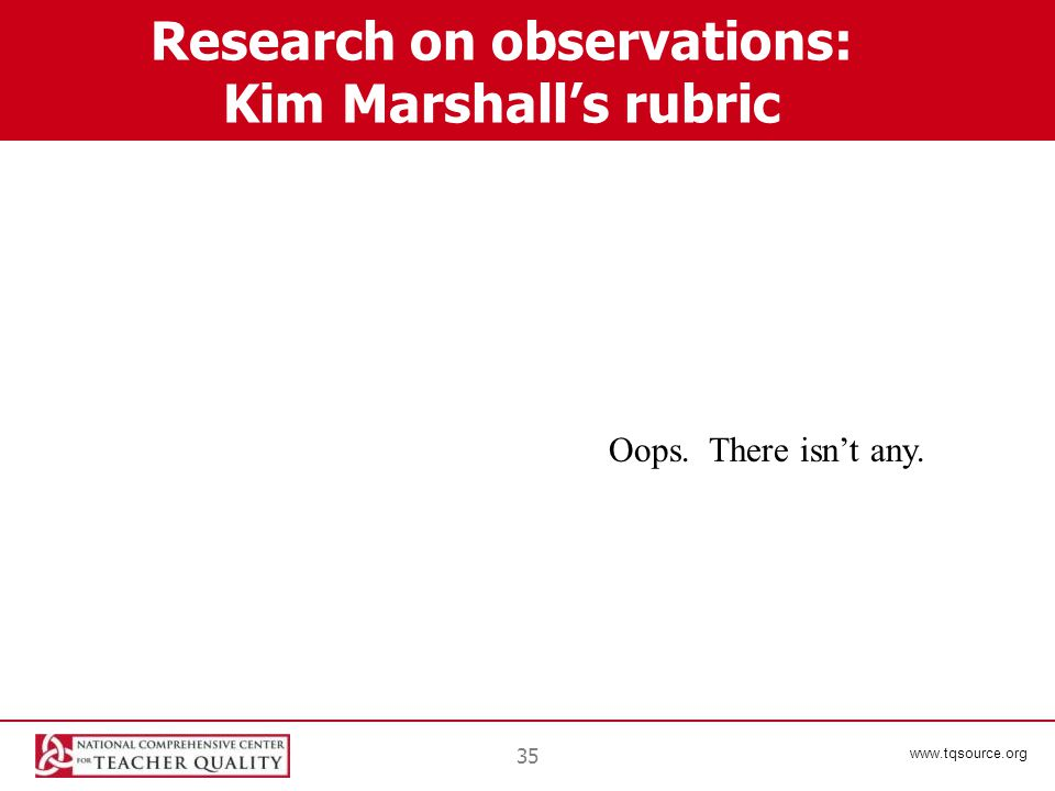 www.tqsource.org 35 Research on observations: Kim Marshall's rubric Oops. There isn't any.