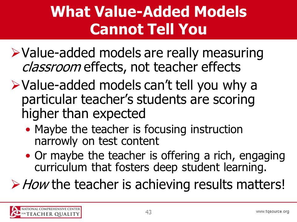 www.tqsource.org 43 What Value-Added Models Cannot Tell You  Value-added models are really measuring classroom effects, not teacher effects  Value-added models can't tell you why a particular teacher's students are scoring higher than expected Maybe the teacher is focusing instruction narrowly on test content Or maybe the teacher is offering a rich, engaging curriculum that fosters deep student learning.