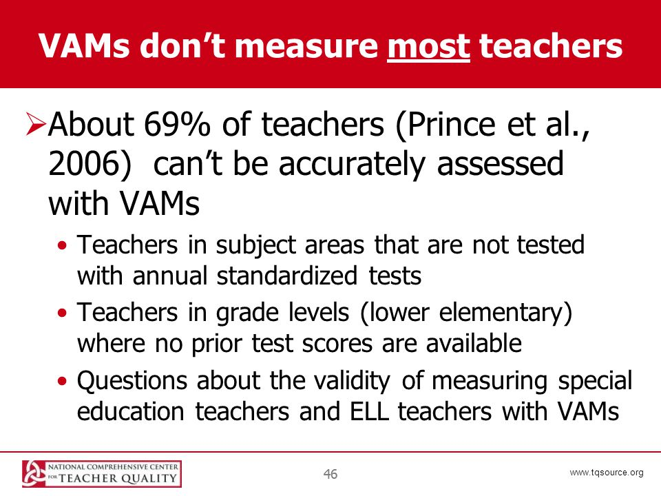 www.tqsource.org 46 VAMs don't measure most teachers  About 69% of teachers (Prince et al., 2006) can't be accurately assessed with VAMs Teachers in subject areas that are not tested with annual standardized tests Teachers in grade levels (lower elementary) where no prior test scores are available Questions about the validity of measuring special education teachers and ELL teachers with VAMs