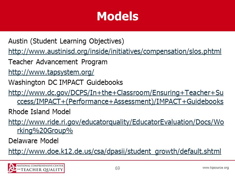 www.tqsource.org Models Austin (Student Learning Objectives) http://www.austinisd.org/inside/initiatives/compensation/slos.phtml Teacher Advancement Program http://www.tapsystem.org/ Washington DC IMPACT Guidebooks http://www.dc.gov/DCPS/In+the+Classroom/Ensuring+Teacher+Su ccess/IMPACT+(Performance+Assessment)/IMPACT+Guidebooks Rhode Island Model http://www.ride.ri.gov/educatorquality/EducatorEvaluation/Docs/Wo rking%20Group% Delaware Model http://www.doe.k12.de.us/csa/dpasii/student_growth/default.shtml 69