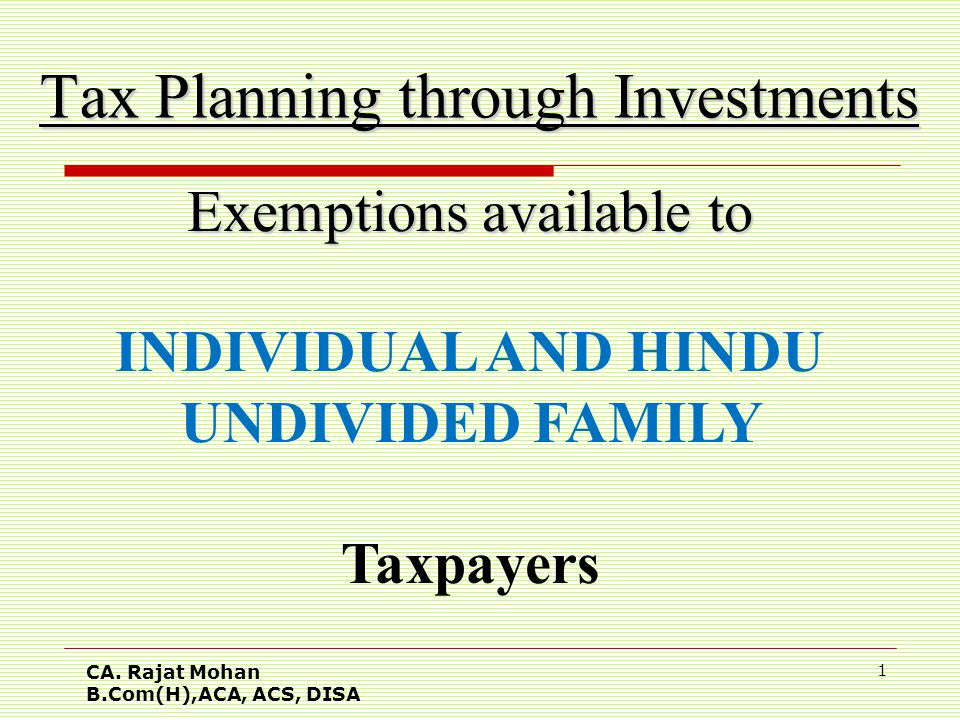 CA. Rajat Mohan B.Com(H),ACA, ACS, DISA 1 Tax Planning through Investments Exemptions available to INDIVIDUAL AND HINDU UNDIVIDED FAMILY Taxpayers