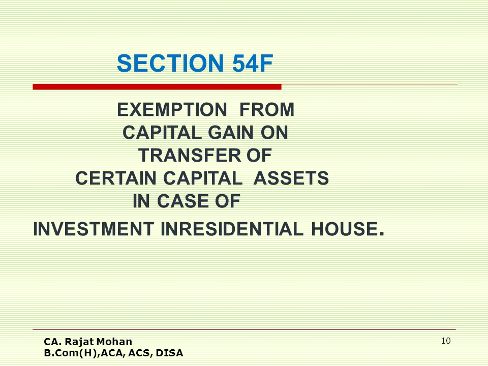 CA. Rajat Mohan B.Com(H),ACA, ACS, DISA 10 SECTION 54F EXEMPTION FROM CAPITAL GAIN ON TRANSFER OF CERTAIN CAPITAL ASSETS IN CASE OF INVESTMENT INRESID