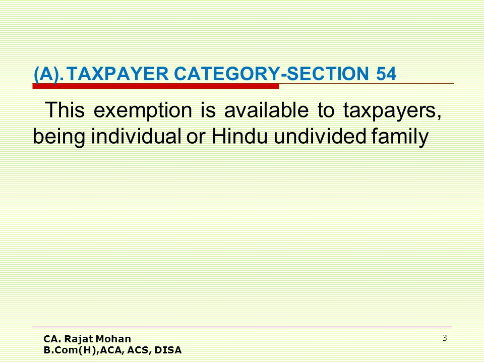 CA. Rajat Mohan B.Com(H),ACA, ACS, DISA 3 (A).TAXPAYER CATEGORY-SECTION 54 This exemption is available to taxpayers, being individual or Hindu undivid