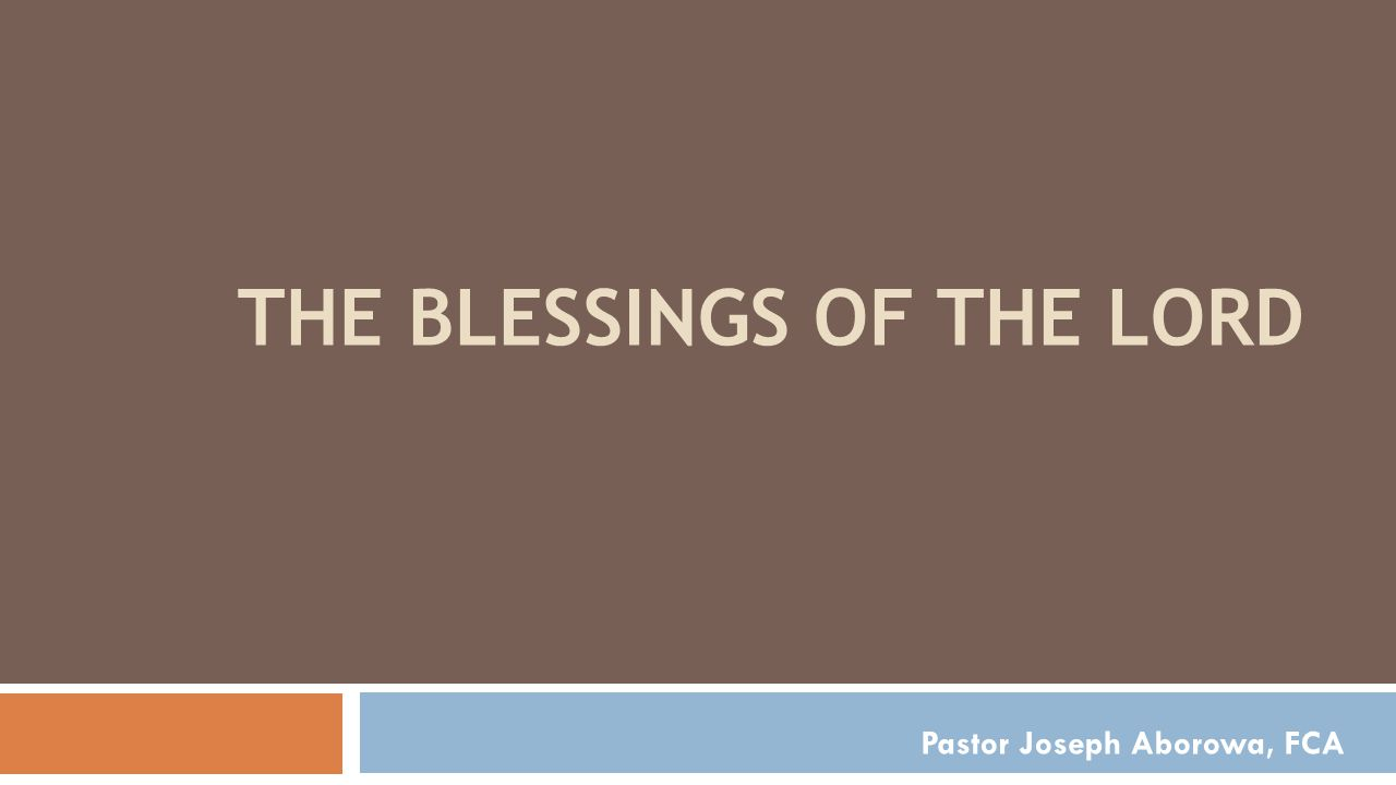 THE BLESSINGS OF THE LORD Pastor Joseph Aborowa, FCA