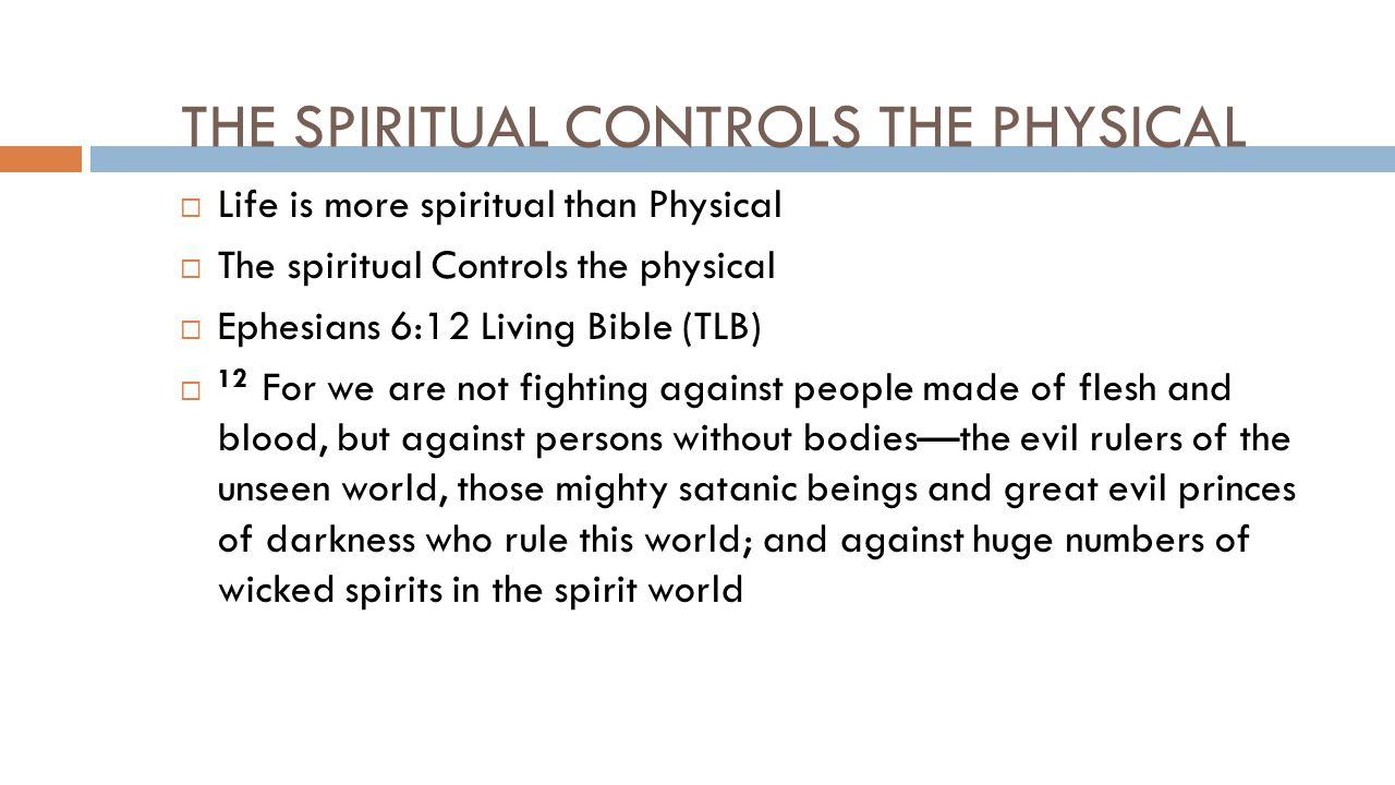 THE SPIRITUAL CONTROLS THE PHYSICAL  Life is more spiritual than Physical  The spiritual Controls the physical  Ephesians 6:12 Living Bible (TLB)  12 For we are not fighting against people made of flesh and blood, but against persons without bodies—the evil rulers of the unseen world, those mighty satanic beings and great evil princes of darkness who rule this world; and against huge numbers of wicked spirits in the spirit world
