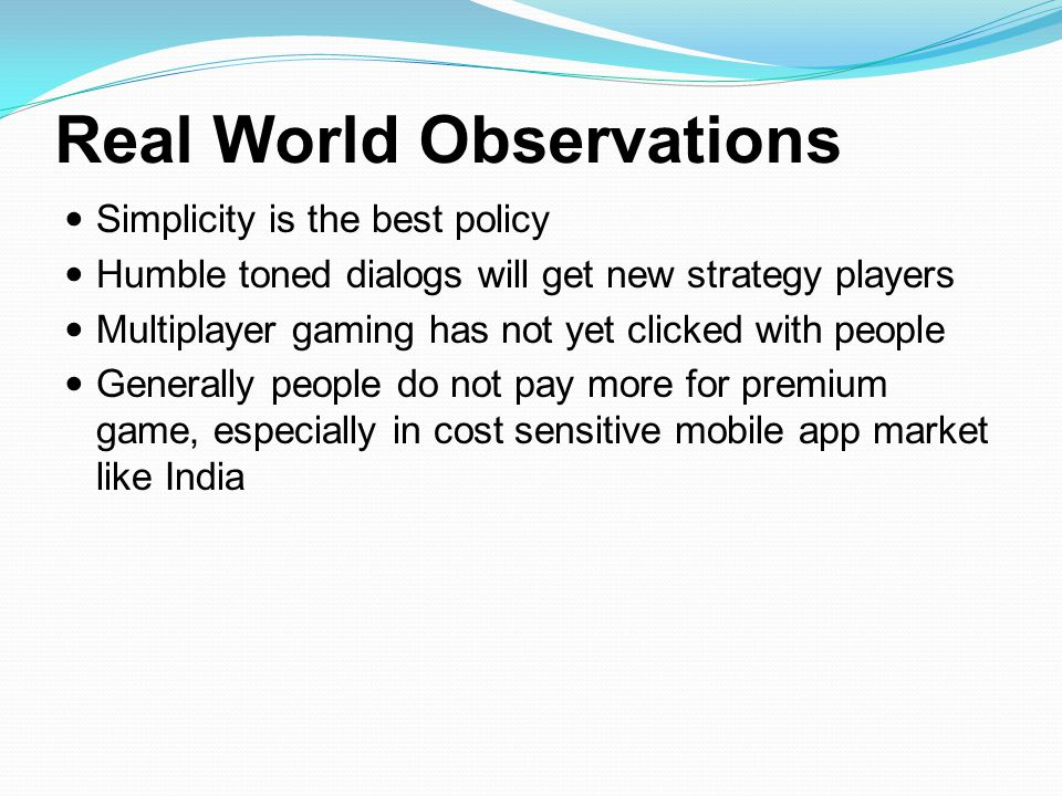 Real World Observations Simplicity is the best policy Humble toned dialogs will get new strategy players Multiplayer gaming has not yet clicked with p