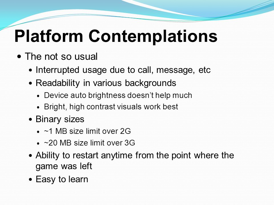 Platform Contemplations The not so usual Interrupted usage due to call, message, etc Readability in various backgrounds Device auto brightness doesn't